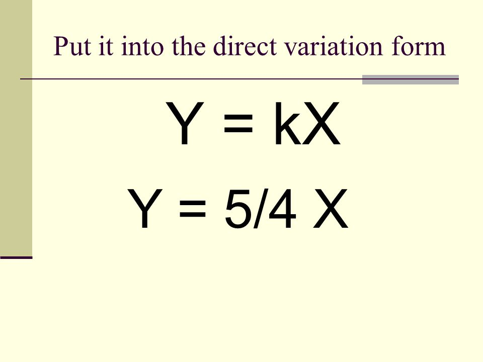 Put it into the direct variation form Y = kX Y = 5/4 X
