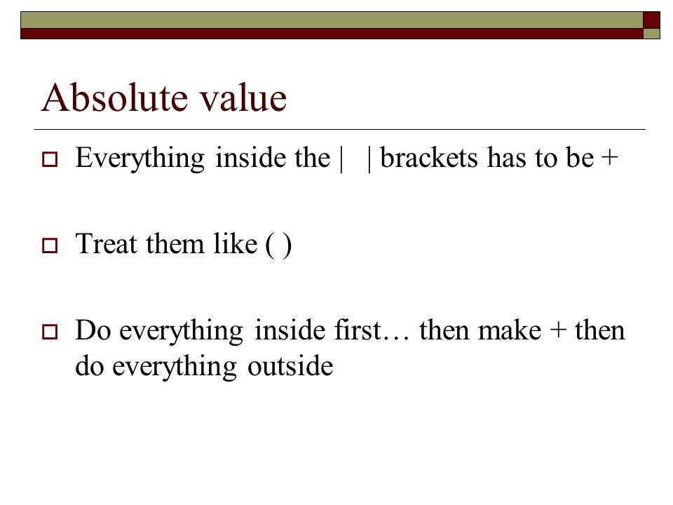 Absolute value  Everything inside the | | brackets has to be +  Treat them like ( )  Do everything inside first… then make + then do everything outside