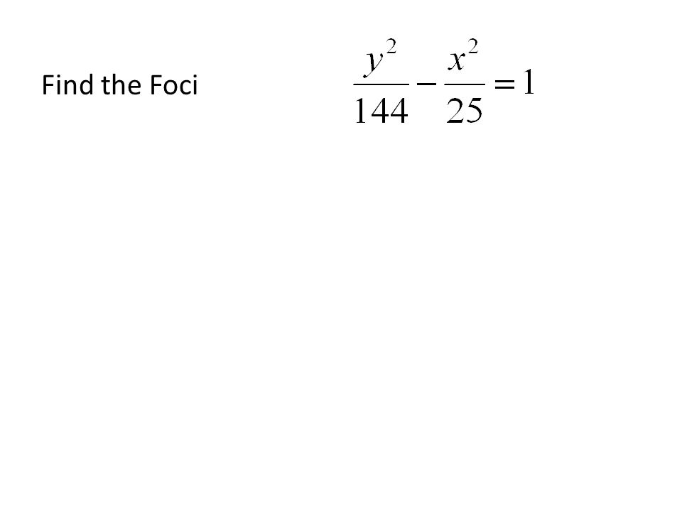 Find the equation given a vertex and a focus Find the other vertex using c 2 = a 2 + b 2 Substitute in the 2 values you know and solve for the 3 rd – Remember the foci will lie along the Transverse axis – c is the distance of the focus to the origin Once you have the 2 vertices, take the square roots to get a and b & substitute them in