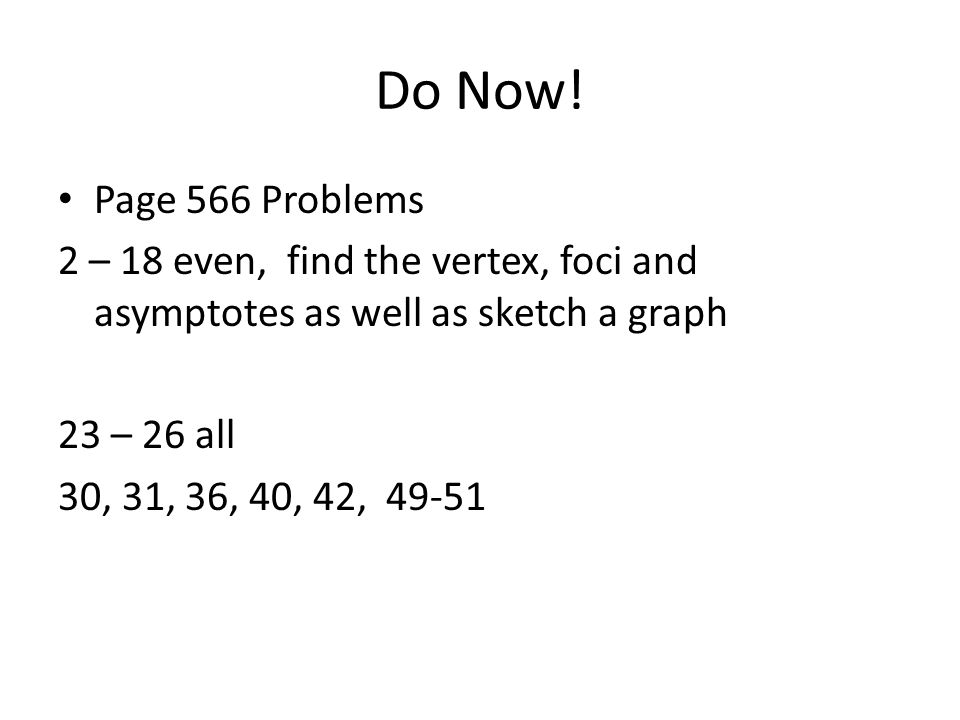 Do Now! Page 566 Problems 2 – 18 even, find the vertex, foci and asymptotes as well as sketch a graph 23 – 26 all 30, 31, 36, 40, 42, 49-51