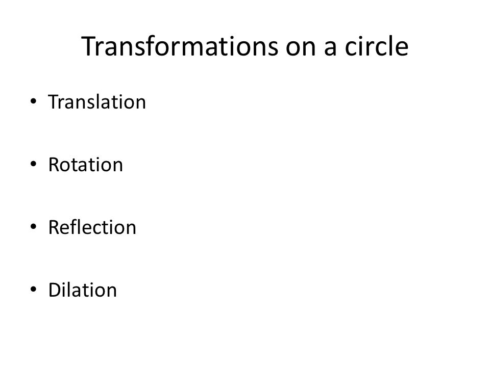 Transformations on a circle Translation Rotation Reflection Dilation