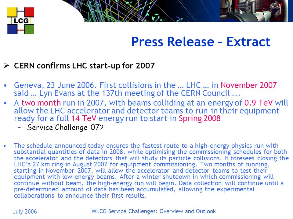 July 2006 WLCG Service Challenges: Overview and Outlook Press Release - Extract  CERN confirms LHC start-up for 2007 Geneva, 23 June 2006.
