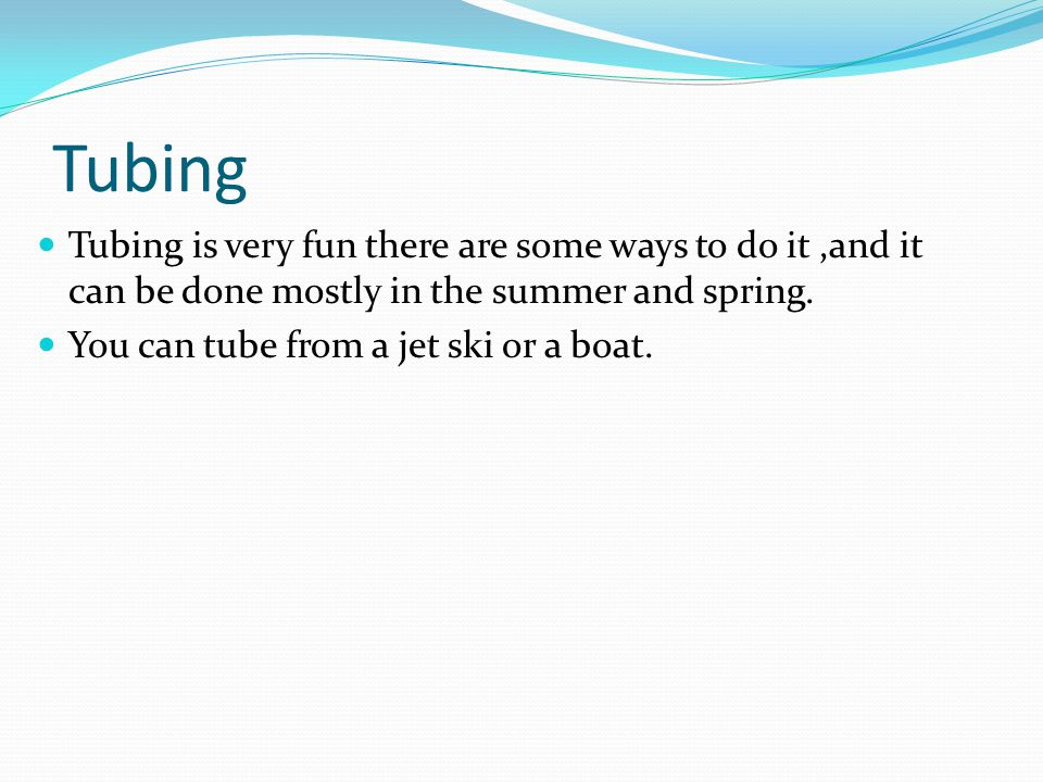 Tubing is very fun there are some ways to do it,and it can be done mostly in the summer and spring. You can tube from a jet ski or a boat.