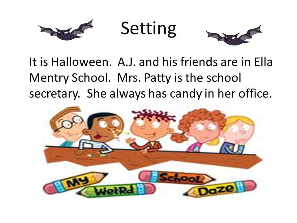 Setting It is Halloween. A.J. and his friends are in Ella Mentry School. Mrs. Patty is the school secretary. She always has candy in her office.