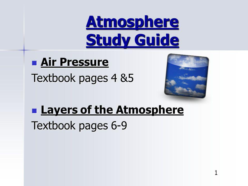 Atmosphere Study Guide Air Pressure Air Pressure Textbook pages 4 &5 Layers of the Atmosphere Layers of the Atmosphere Textbook pages 6-9 1