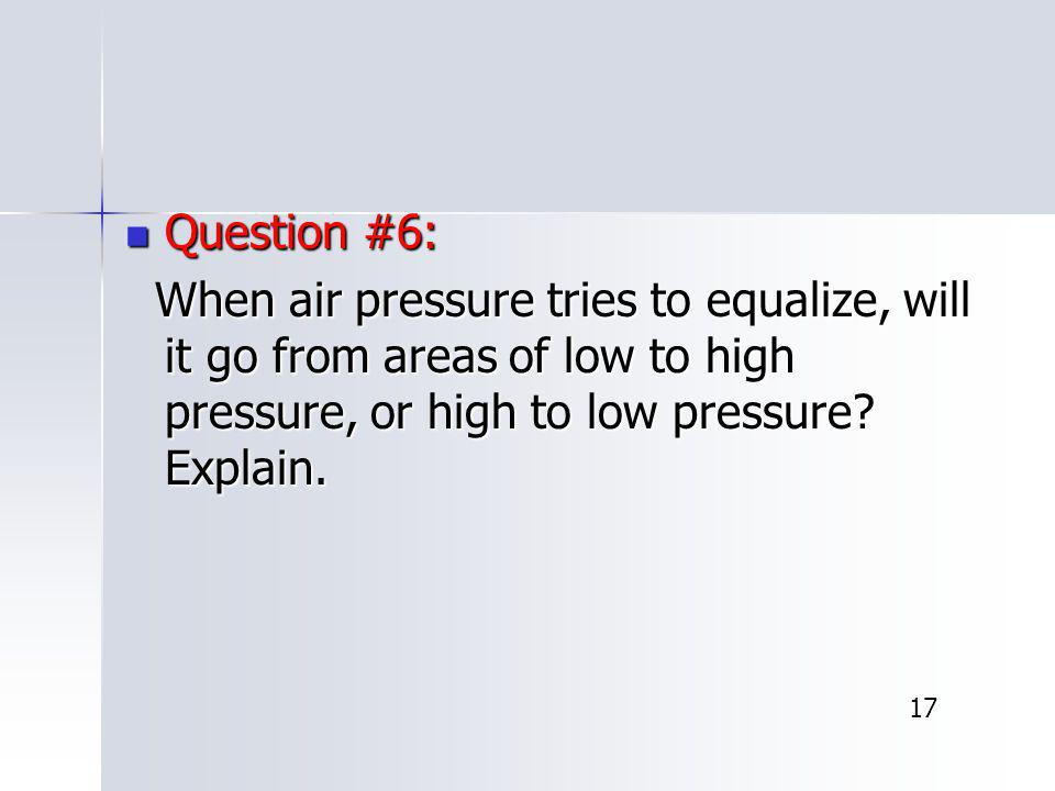 Question #6: Question #6: When air pressure tries to equalize, will it go from areas of low to high pressure, or high to low pressure? Explain. When a