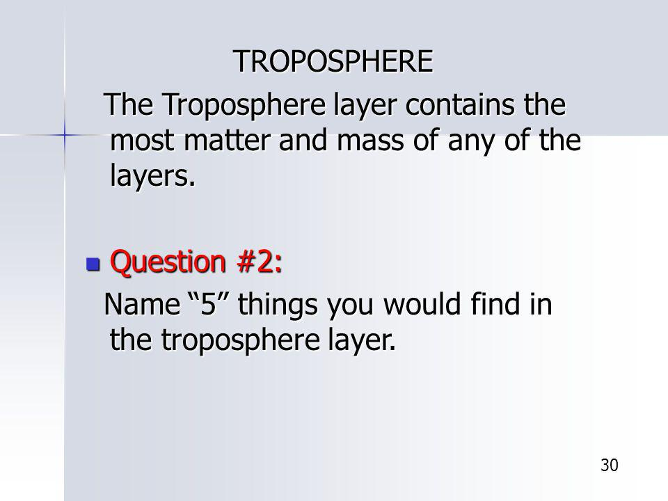 TROPOSPHERE TROPOSPHERE The Troposphere layer contains the most matter and mass of any of the layers. The Troposphere layer contains the most matter a