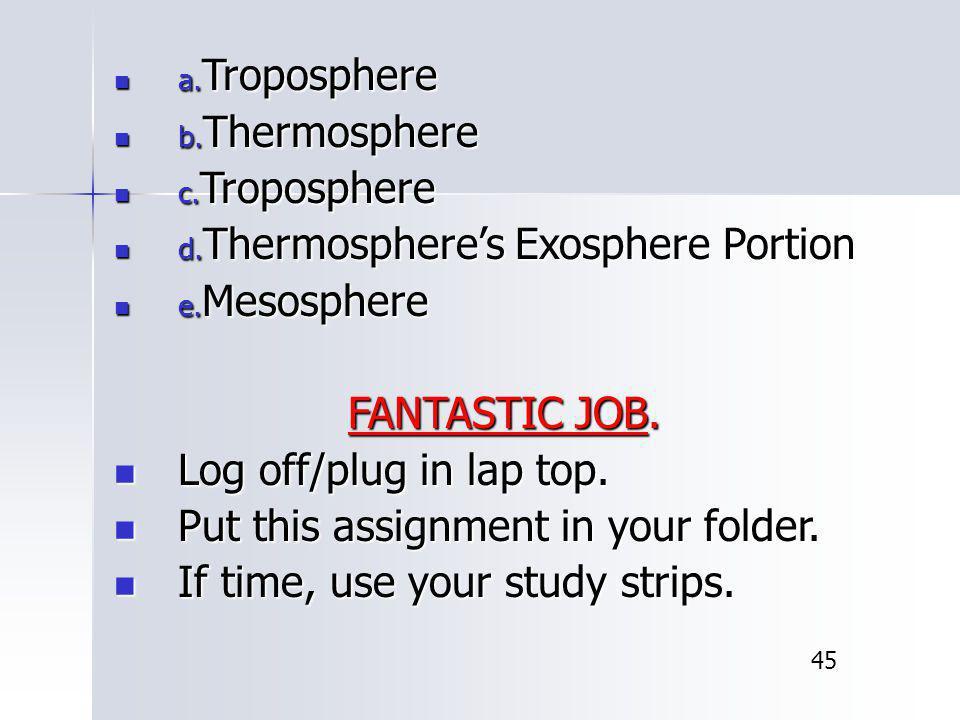 a. Troposphere a. Troposphere b. Thermosphere b. Thermosphere c. Troposphere c. Troposphere d. Thermosphere's Exosphere Portion d. Thermosphere's Exos