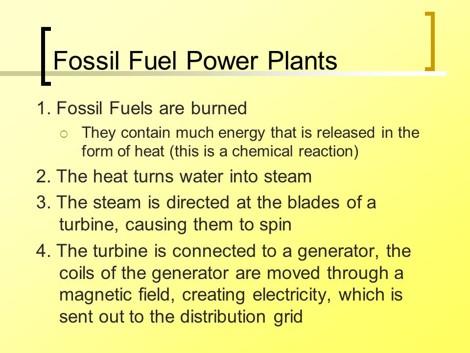 Fossil Fuel Power Plants 1. Fossil Fuels are burned  They contain much energy that is released in the form of heat (this is a chemical reaction) 2. T