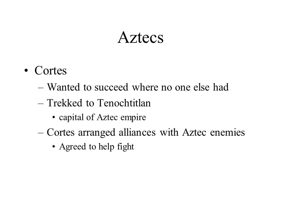 Aztecs Cortes –Wanted to succeed where no one else had –Trekked to Tenochtitlan capital of Aztec empire –Cortes arranged alliances with Aztec enemies