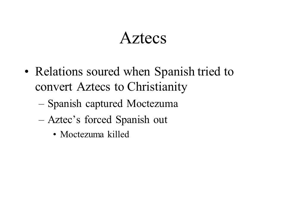 Aztecs Relations soured when Spanish tried to convert Aztecs to Christianity –Spanish captured Moctezuma –Aztec's forced Spanish out Moctezuma killed