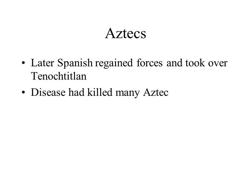 Aztecs Later Spanish regained forces and took over Tenochtitlan Disease had killed many Aztec