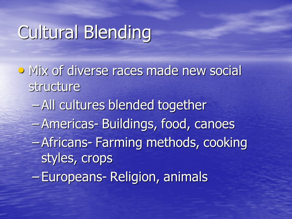Cultural Blending Mix of diverse races made new social structure Mix of diverse races made new social structure –All cultures blended together –Americas- Buildings, food, canoes –Africans- Farming methods, cooking styles, crops –Europeans- Religion, animals