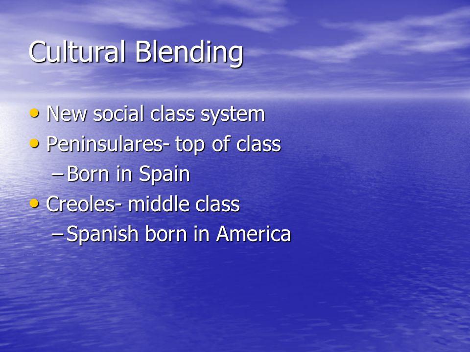 Cultural Blending New social class system New social class system Peninsulares- top of class Peninsulares- top of class –Born in Spain Creoles- middle class Creoles- middle class –Spanish born in America