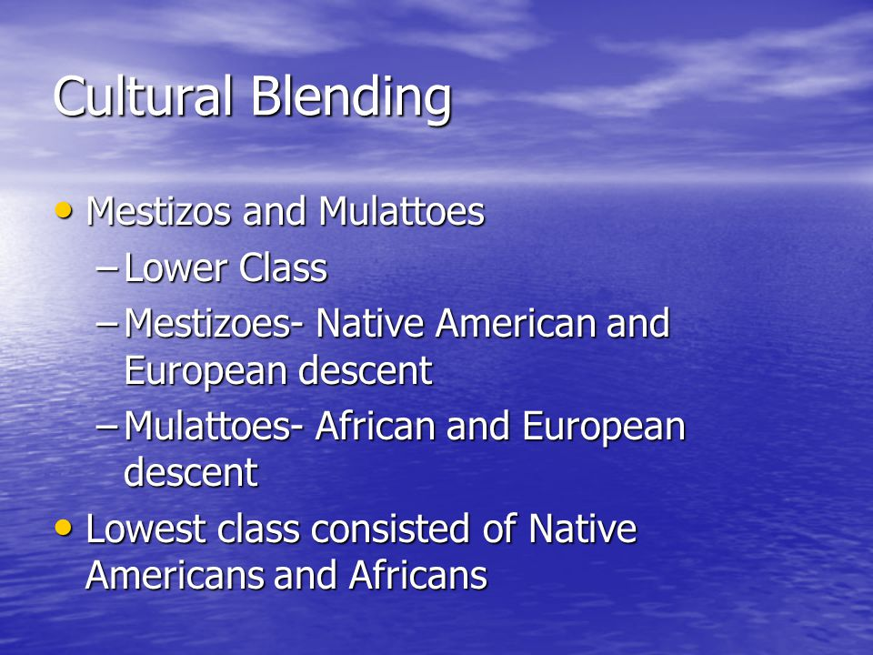 Cultural Blending Mestizos and Mulattoes Mestizos and Mulattoes –Lower Class –Mestizoes- Native American and European descent –Mulattoes- African and European descent Lowest class consisted of Native Americans and Africans Lowest class consisted of Native Americans and Africans