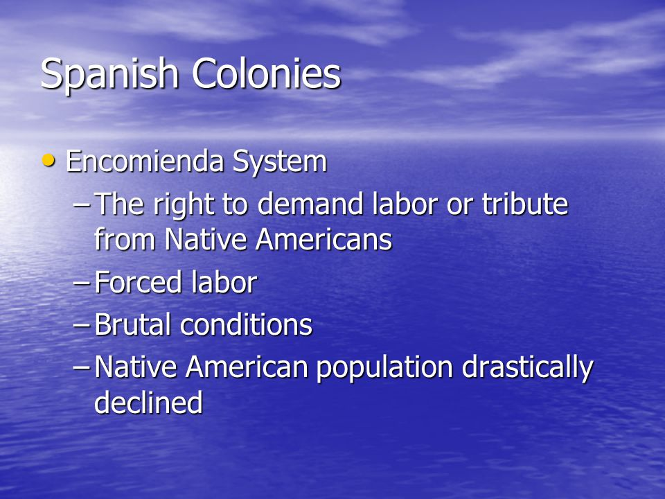 Spanish Colonies Encomienda System Encomienda System –The right to demand labor or tribute from Native Americans –Forced labor –Brutal conditions –Native American population drastically declined