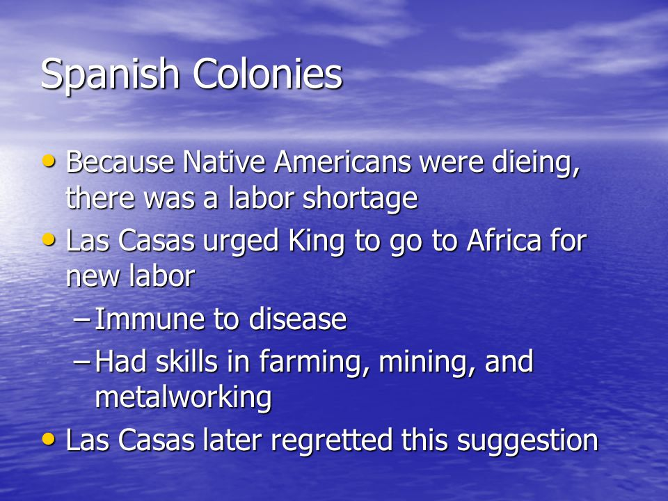 Spanish Colonies Because Native Americans were dieing, there was a labor shortage Because Native Americans were dieing, there was a labor shortage Las Casas urged King to go to Africa for new labor Las Casas urged King to go to Africa for new labor –Immune to disease –Had skills in farming, mining, and metalworking Las Casas later regretted this suggestion Las Casas later regretted this suggestion