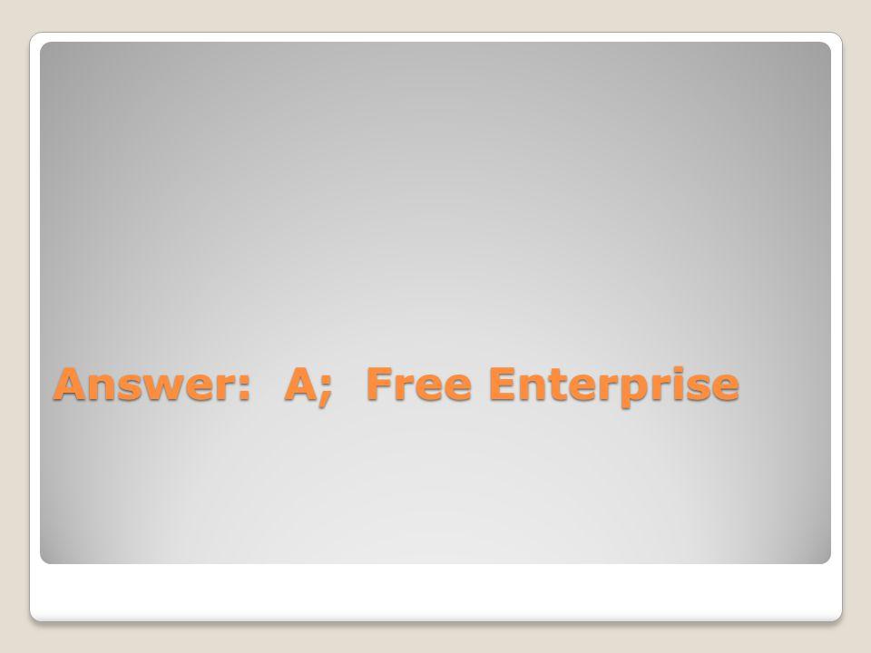 Answer: A; Free Enterprise