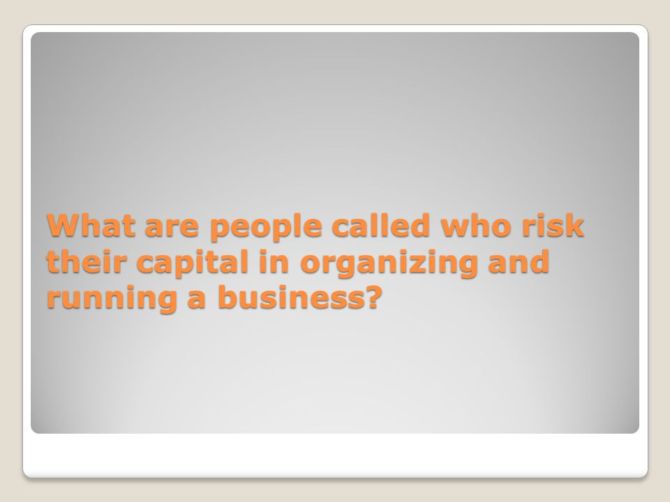 What are people called who risk their capital in organizing and running a business?