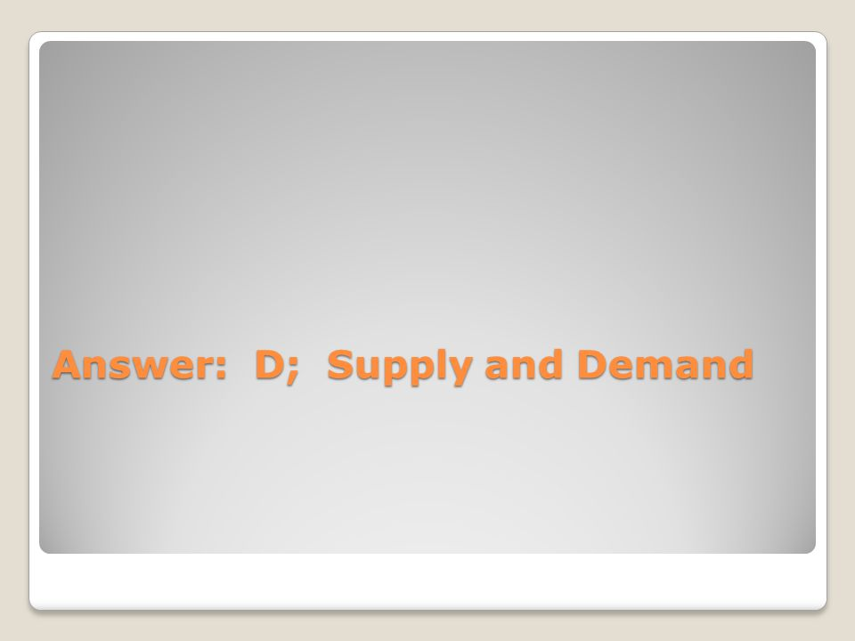 Answer: D; Supply and Demand