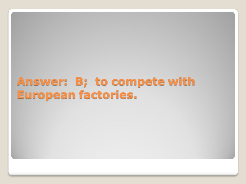 Answer: B; to compete with European factories.