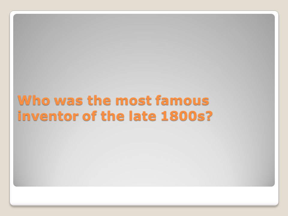 Who was the most famous inventor of the late 1800s?
