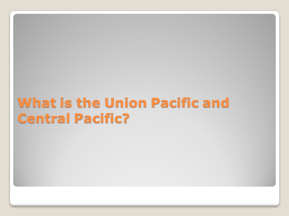 What is the Union Pacific and Central Pacific