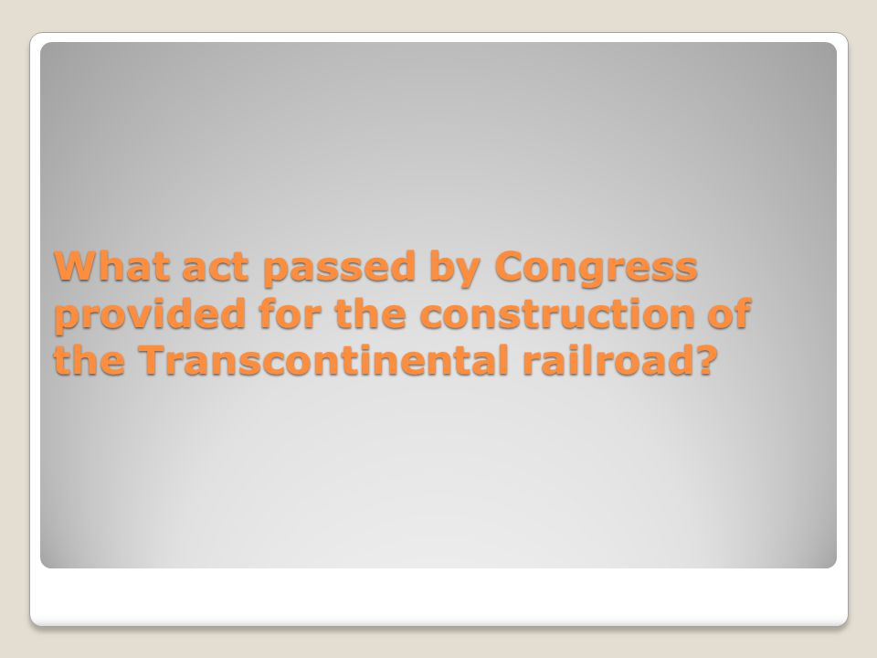 What act passed by Congress provided for the construction of the Transcontinental railroad?