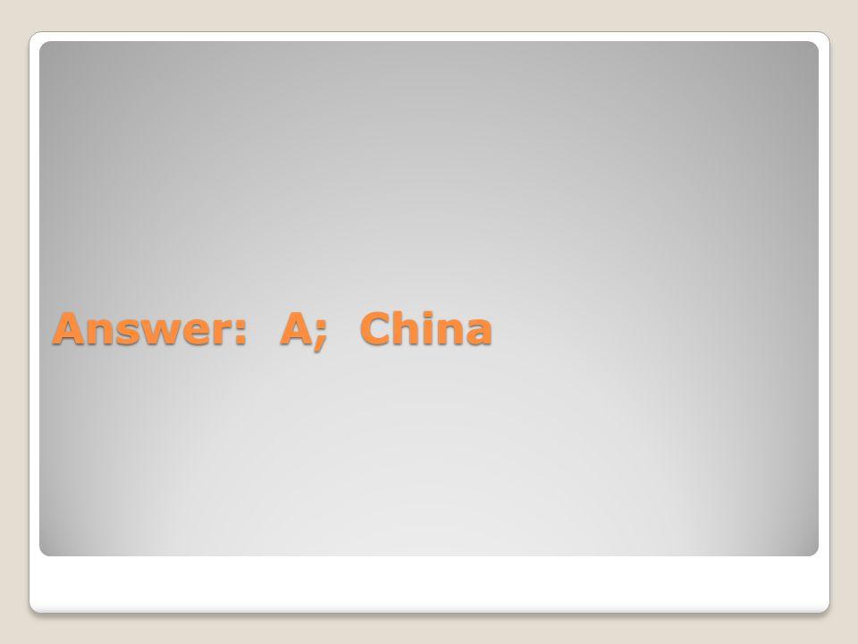Answer: A; China