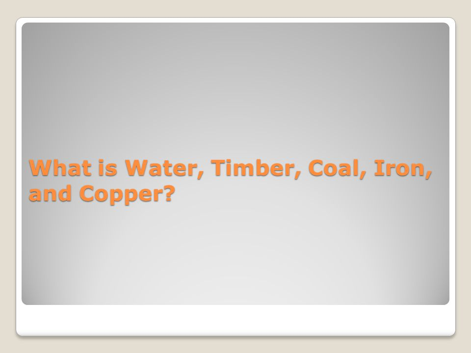 What is Water, Timber, Coal, Iron, and Copper?