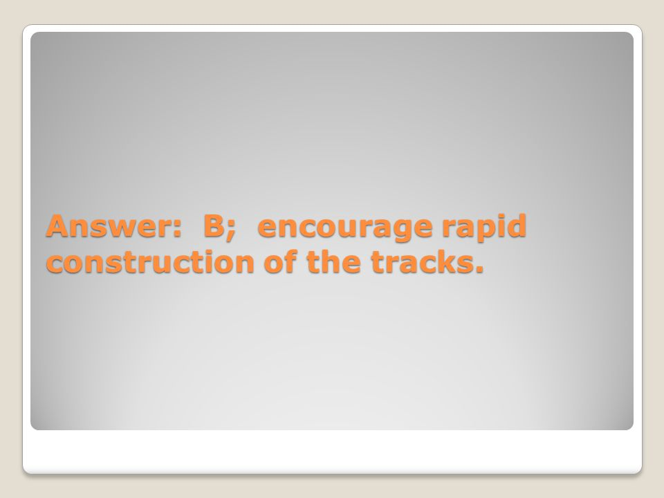 Answer: B; encourage rapid construction of the tracks.