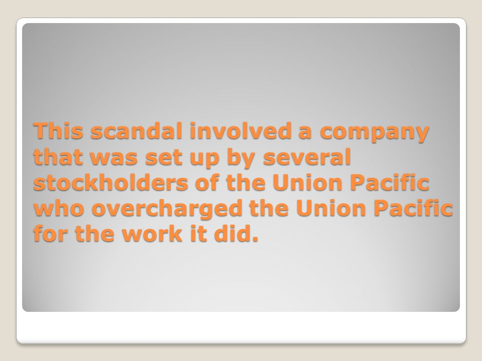 This scandal involved a company that was set up by several stockholders of the Union Pacific who overcharged the Union Pacific for the work it did.