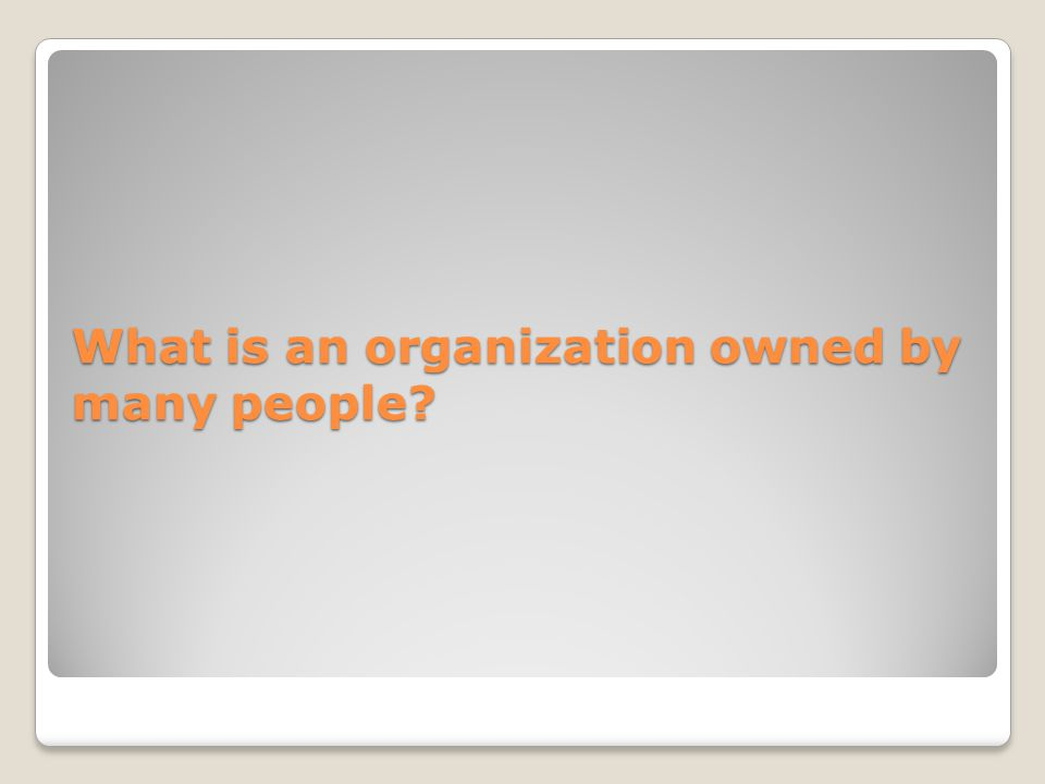 What is an organization owned by many people?