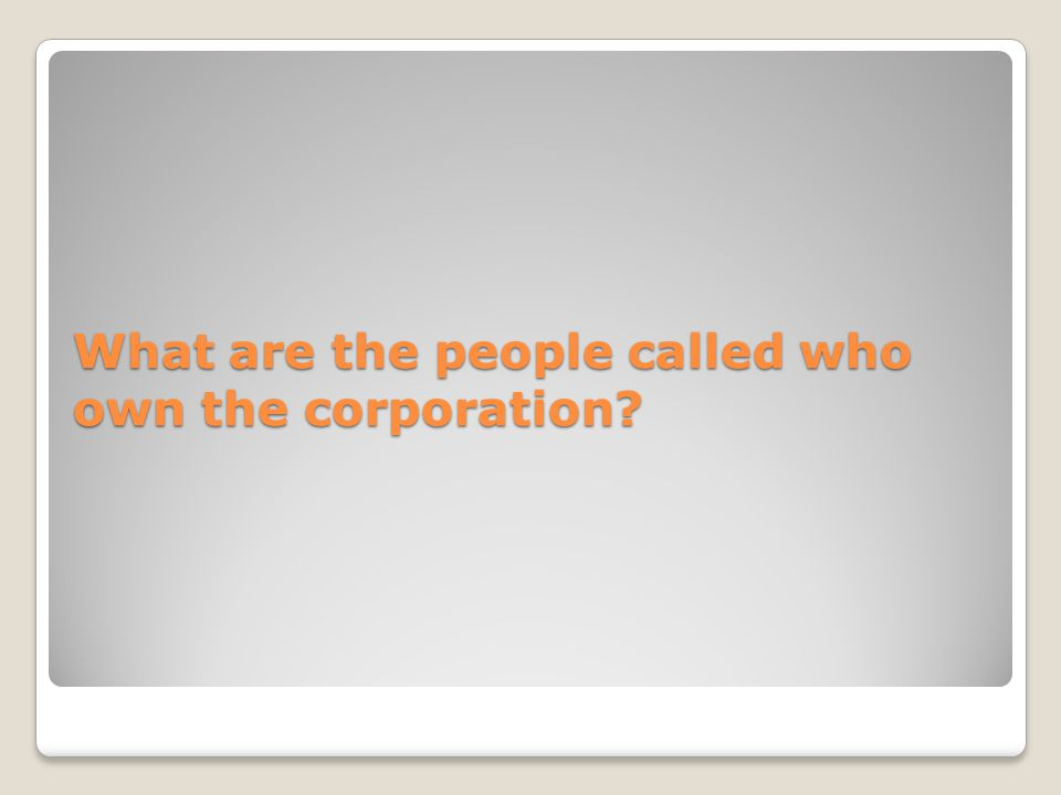 What are the people called who own the corporation?