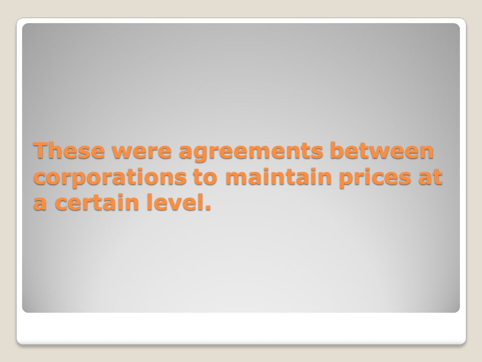 These were agreements between corporations to maintain prices at a certain level.