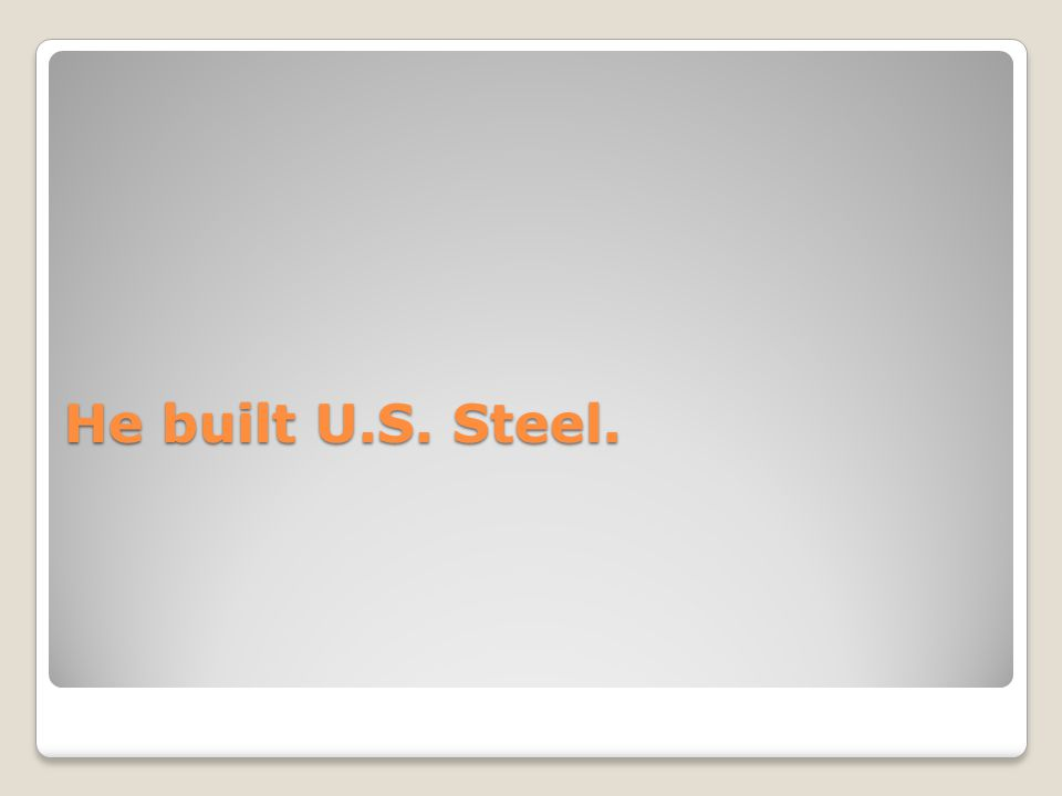 He built U.S. Steel.