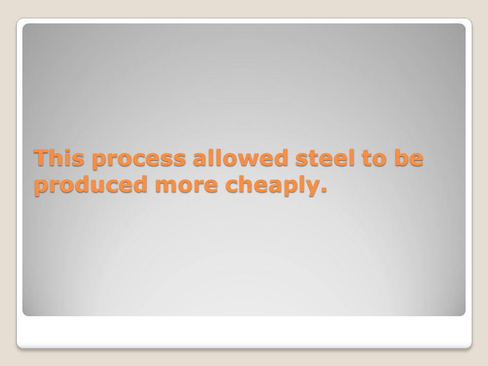 This process allowed steel to be produced more cheaply.