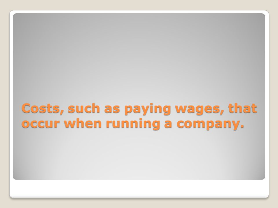 Costs, such as paying wages, that occur when running a company.