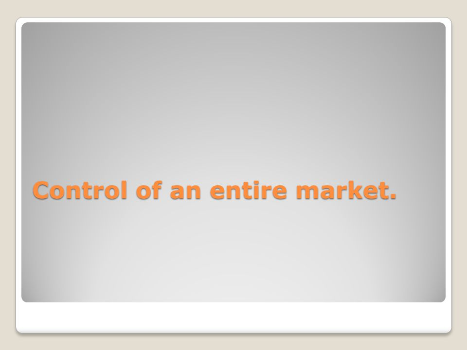 Control of an entire market.