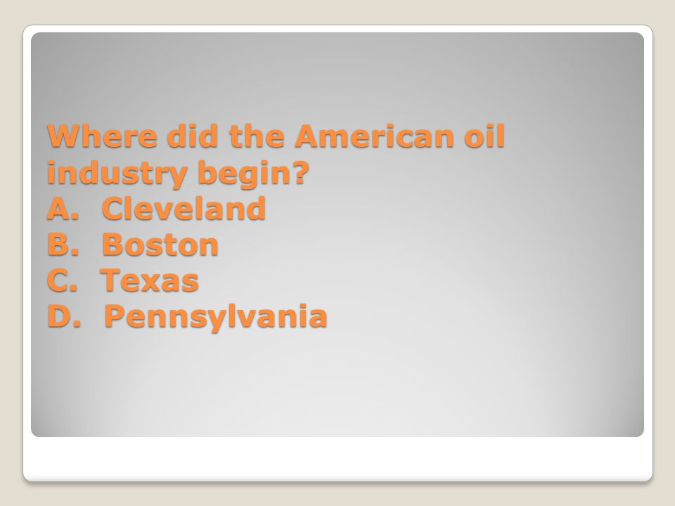 Where did the American oil industry begin A. Cleveland B. Boston C. Texas D. Pennsylvania
