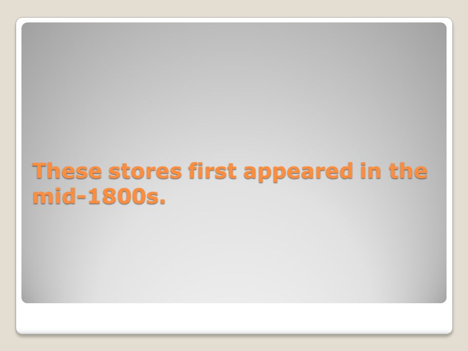 These stores first appeared in the mid-1800s.