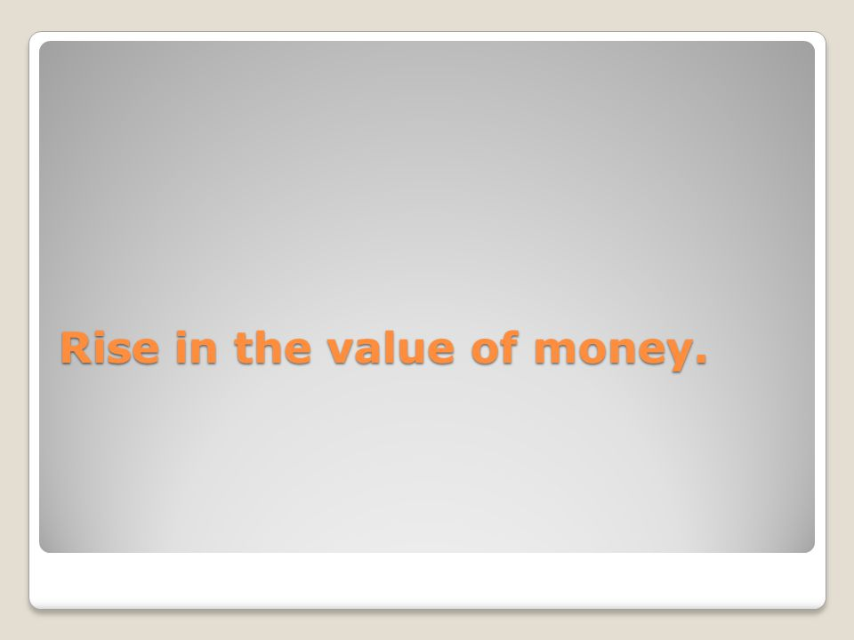 Rise in the value of money.