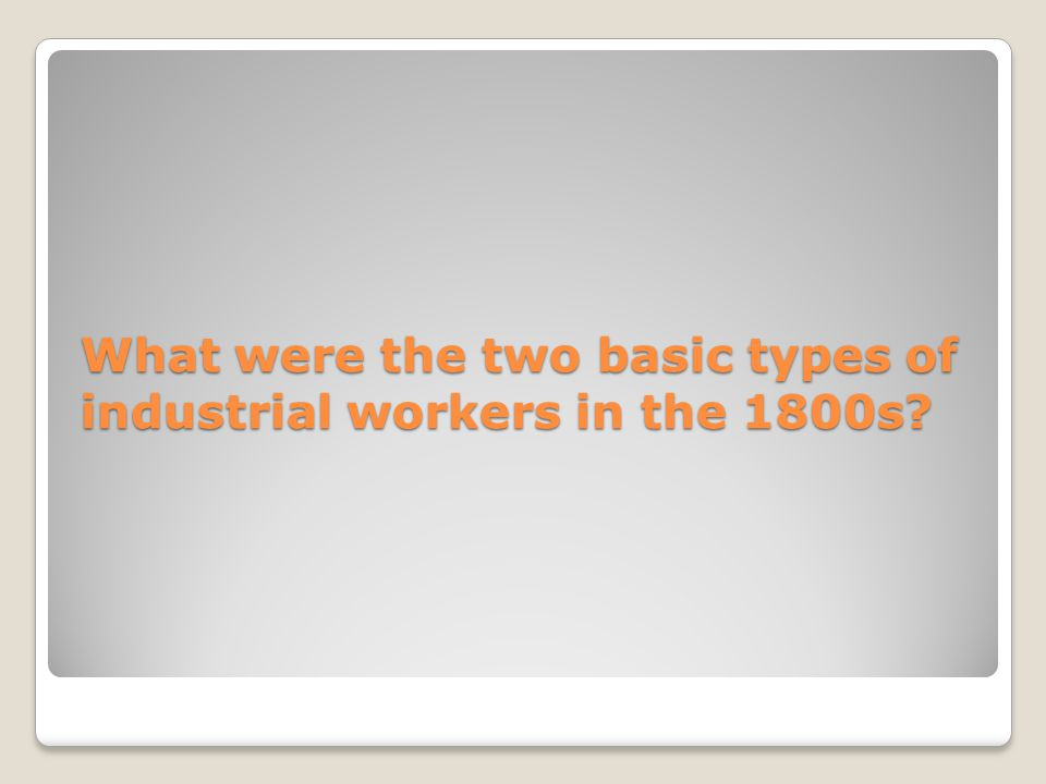 What were the two basic types of industrial workers in the 1800s