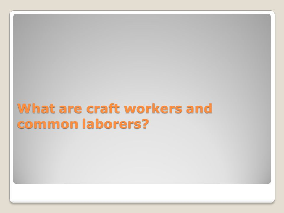 What are craft workers and common laborers