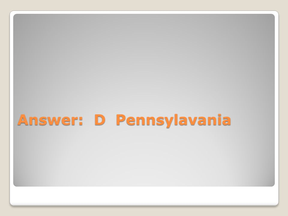 Answer: D Pennsylavania