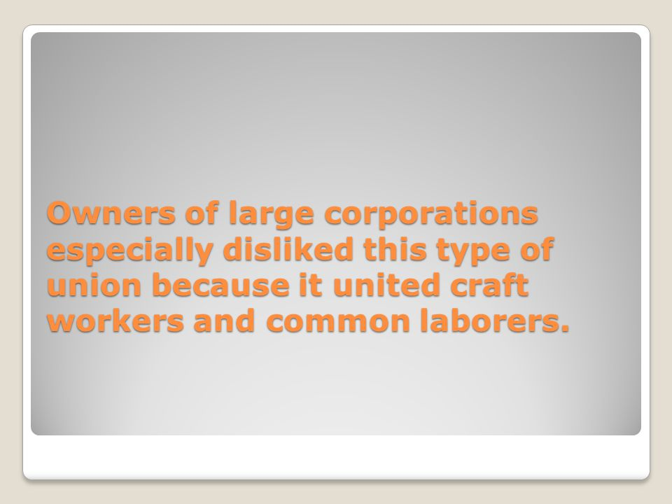Owners of large corporations especially disliked this type of union because it united craft workers and common laborers.
