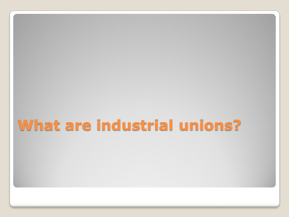 What are industrial unions?