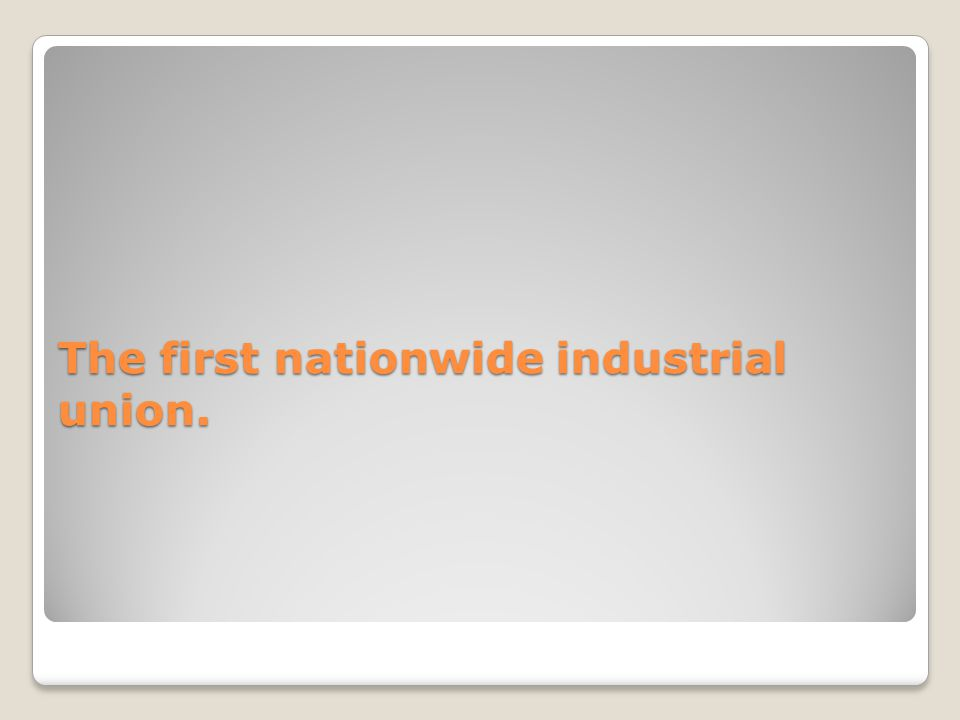 The first nationwide industrial union.