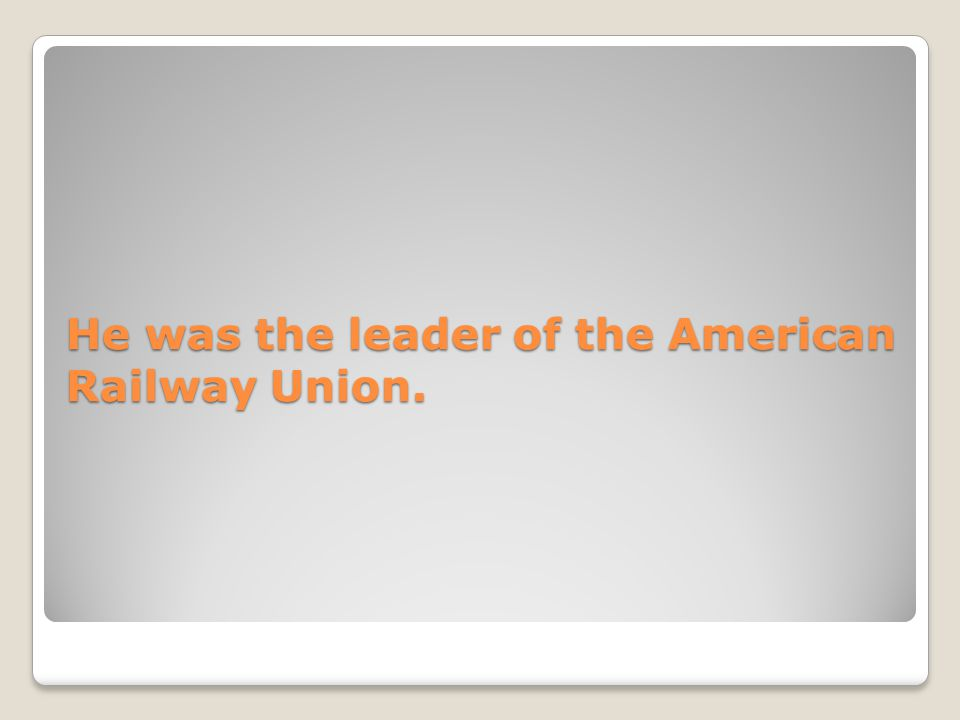He was the leader of the American Railway Union.