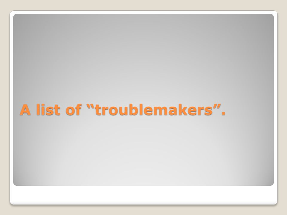 A list of troublemakers .